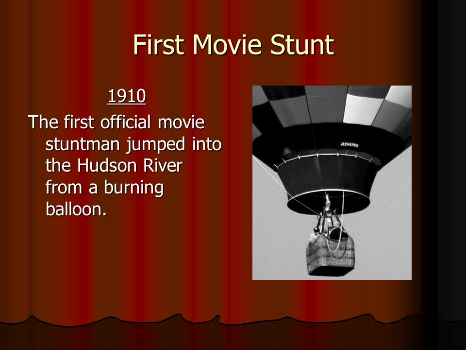 First Movie Stunt 1910. The first official movie stuntman jumped into the Hudson River from a burning balloon.