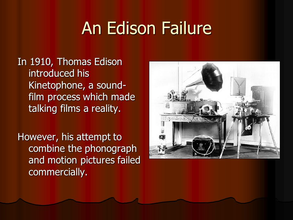 An Edison Failure In 1910, Thomas Edison introduced his Kinetophone, a sound-film process which made talking films a reality.