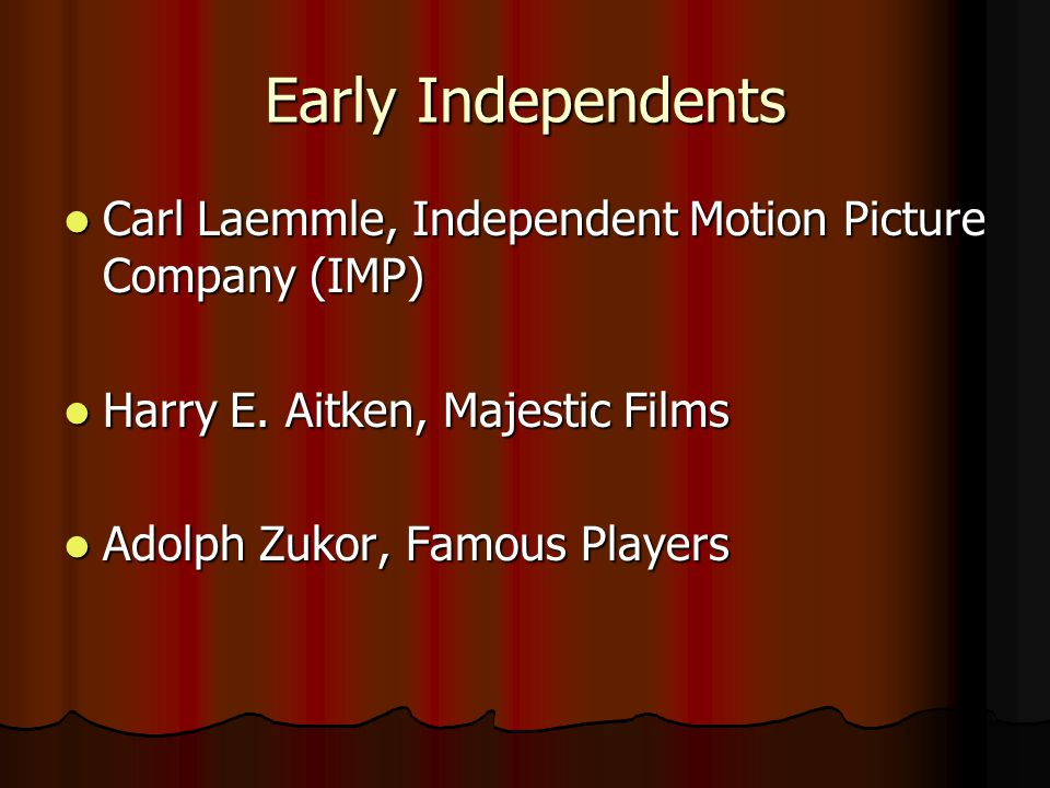 Early Independents Carl Laemmle, Independent Motion Picture Company (IMP) Harry E. Aitken, Majestic Films.