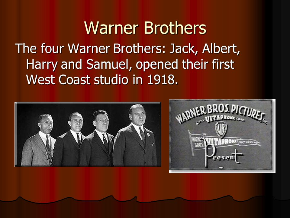 Warner Brothers The four Warner Brothers: Jack, Albert, Harry and Samuel, opened their first West Coast studio in 1918.