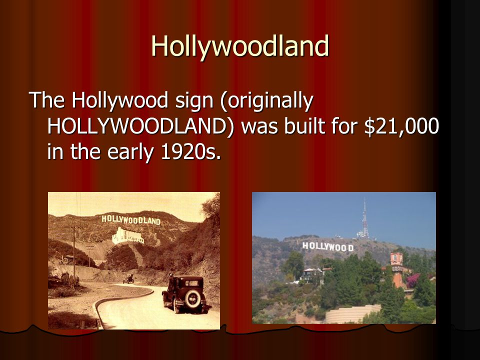 Hollywoodland The Hollywood sign (originally HOLLYWOODLAND) was built for $21,000 in the early 1920s.