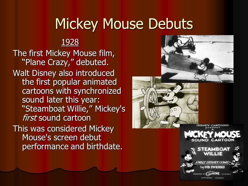 Mickey Mouse Debuts 1928. The first Mickey Mouse film, Plane Crazy, debuted.