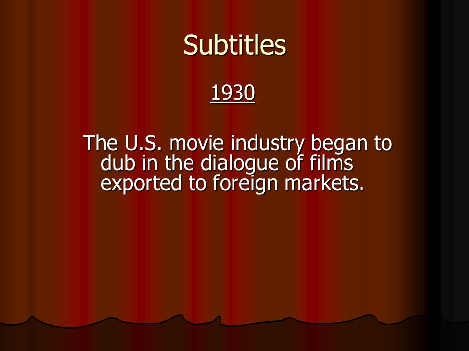Subtitles 1930. The U.S. movie industry began to dub in the dialogue of films exported to foreign markets.