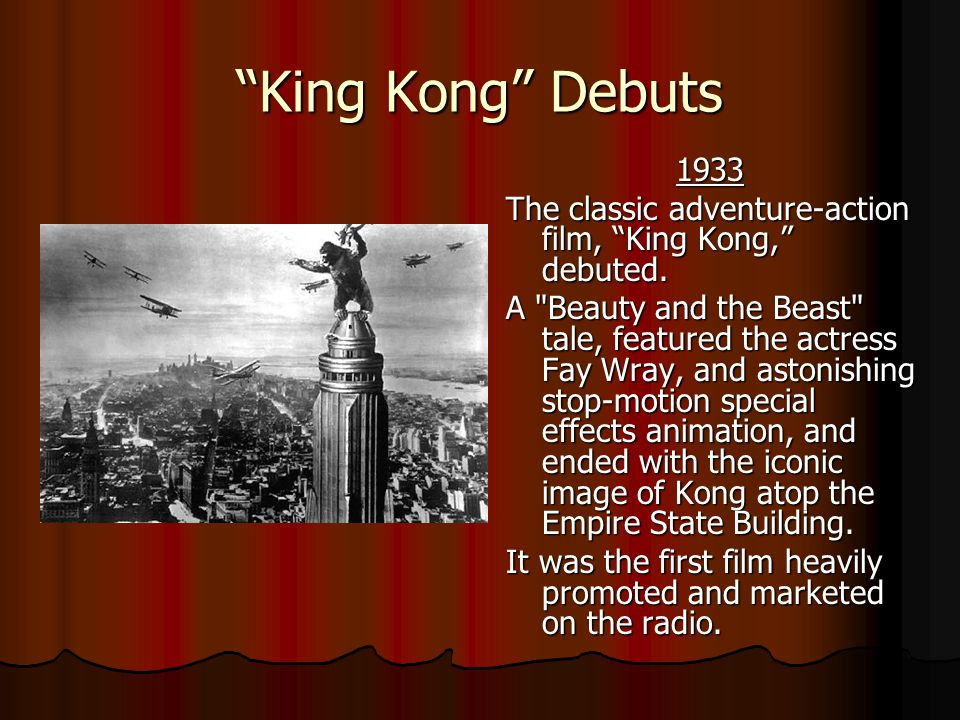 King Kong Debuts 1933. The classic adventure-action film, King Kong, debuted.