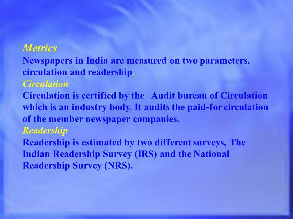 Metrics Newspapers in India are measured on two parameters, circulation and readership. Circulation.