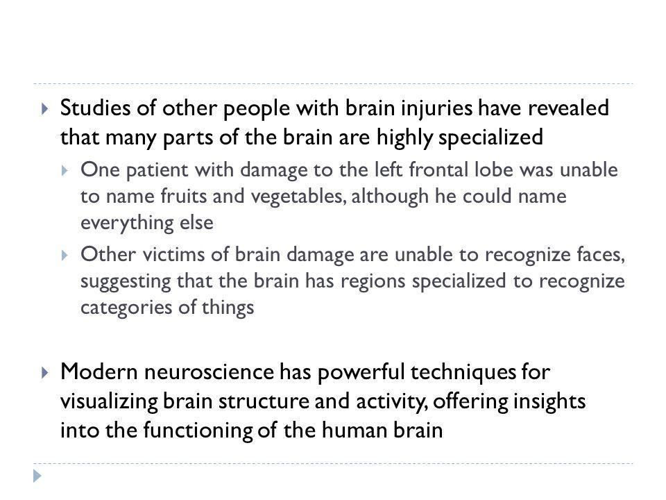 Studies of other people with brain injuries have revealed that many parts of the brain are highly specialized