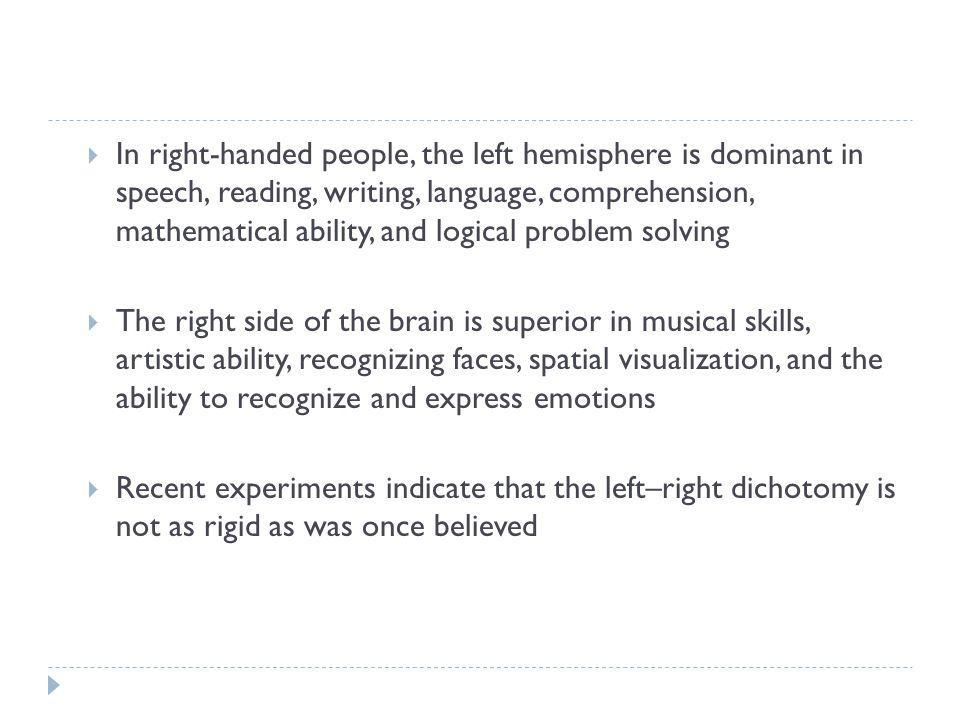 In right-handed people, the left hemisphere is dominant in speech, reading, writing, language, comprehension, mathematical ability, and logical problem solving