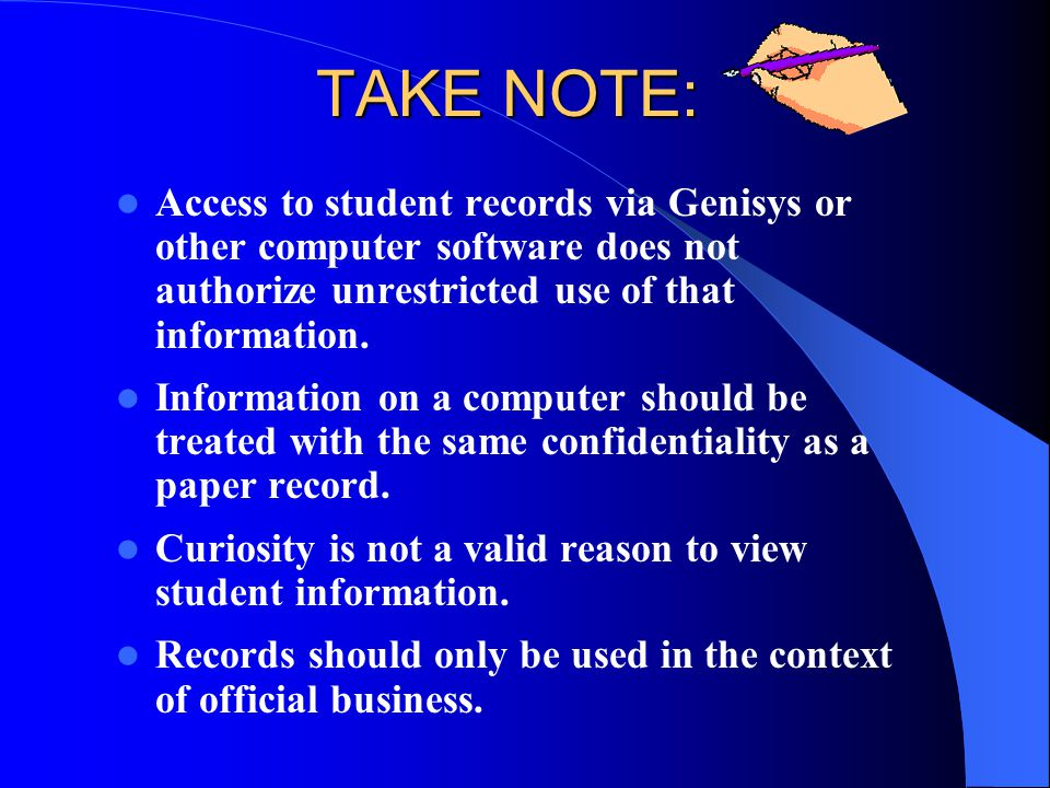 TAKE NOTE: Access to student records via Genisys or other computer software does not authorize unrestricted use of that information.