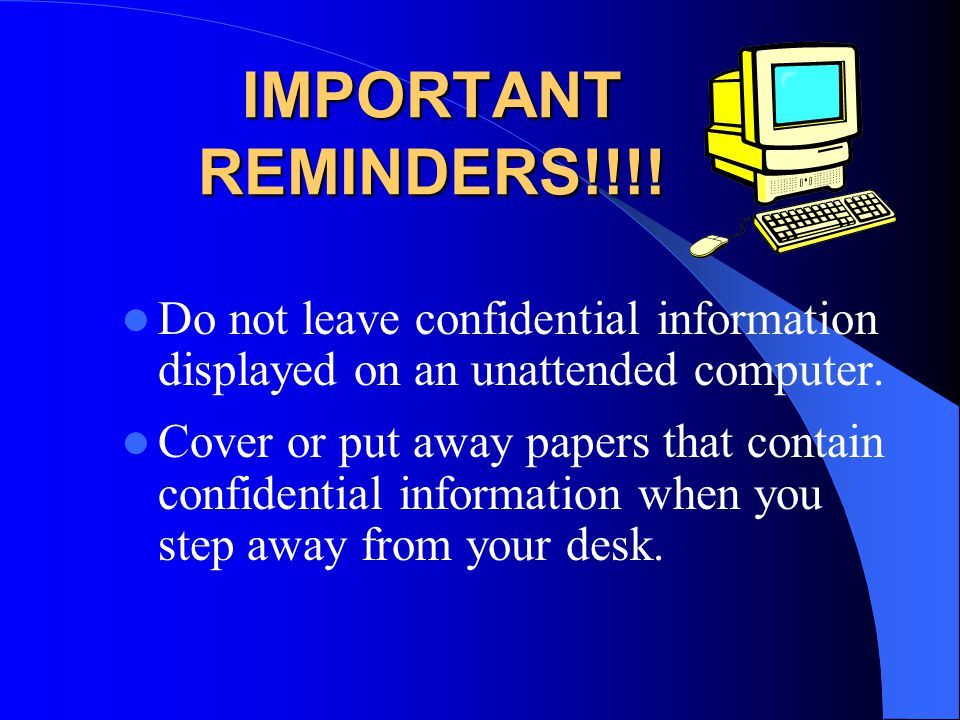 IMPORTANT REMINDERS!!!! Do not leave confidential information displayed on an unattended computer.