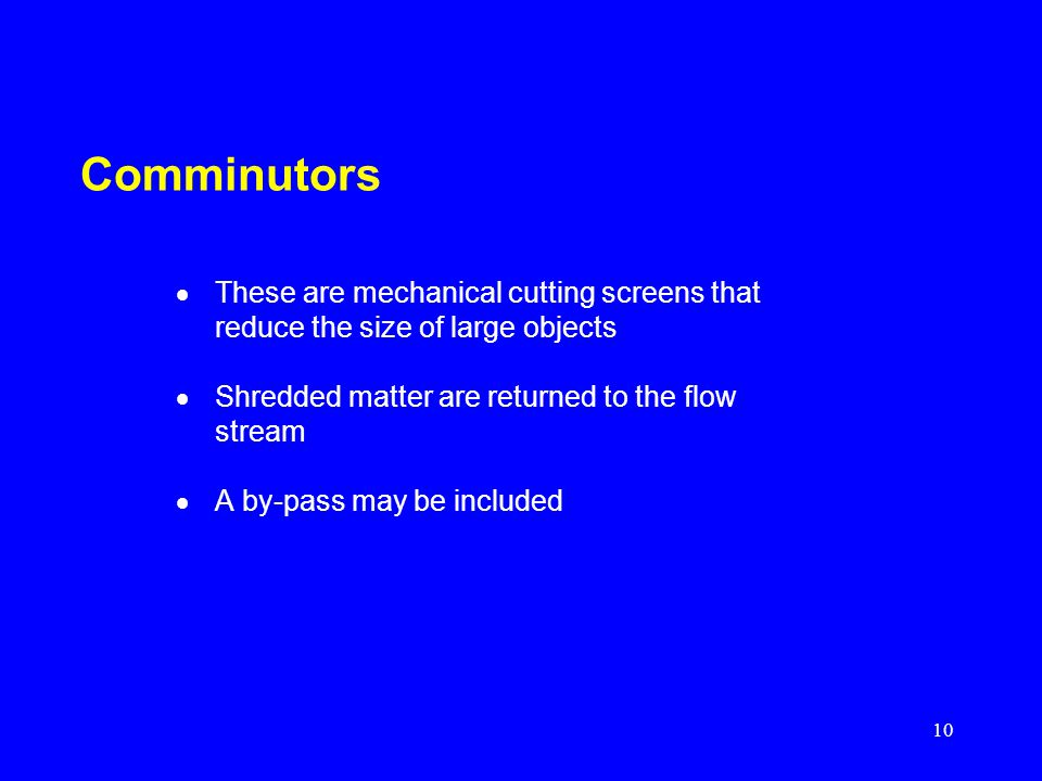 Comminutors These are mechanical cutting screens that reduce the size of large objects. Shredded matter are returned to the flow stream.