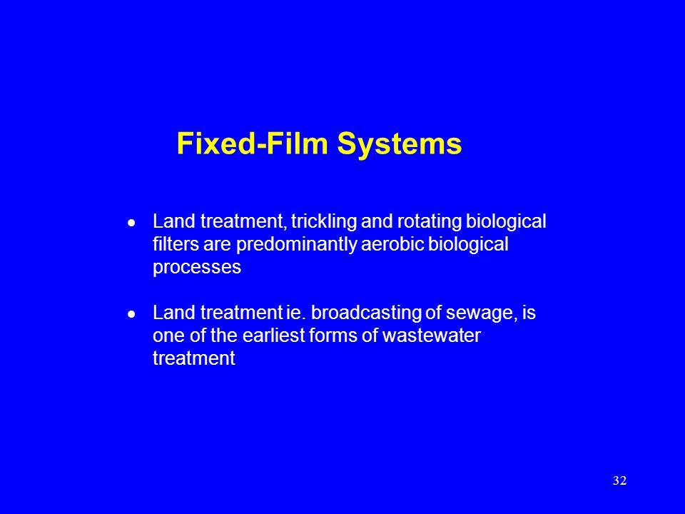 Fixed-Film Systems Land treatment, trickling and rotating biological filters are predominantly aerobic biological processes.