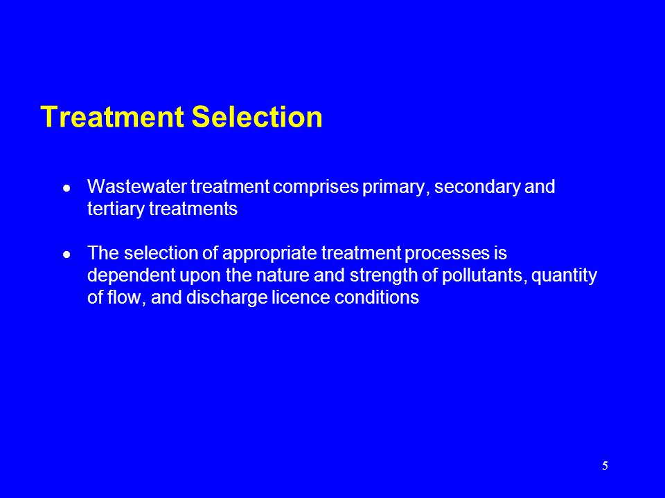 Treatment Selection Wastewater treatment comprises primary, secondary and tertiary treatments.