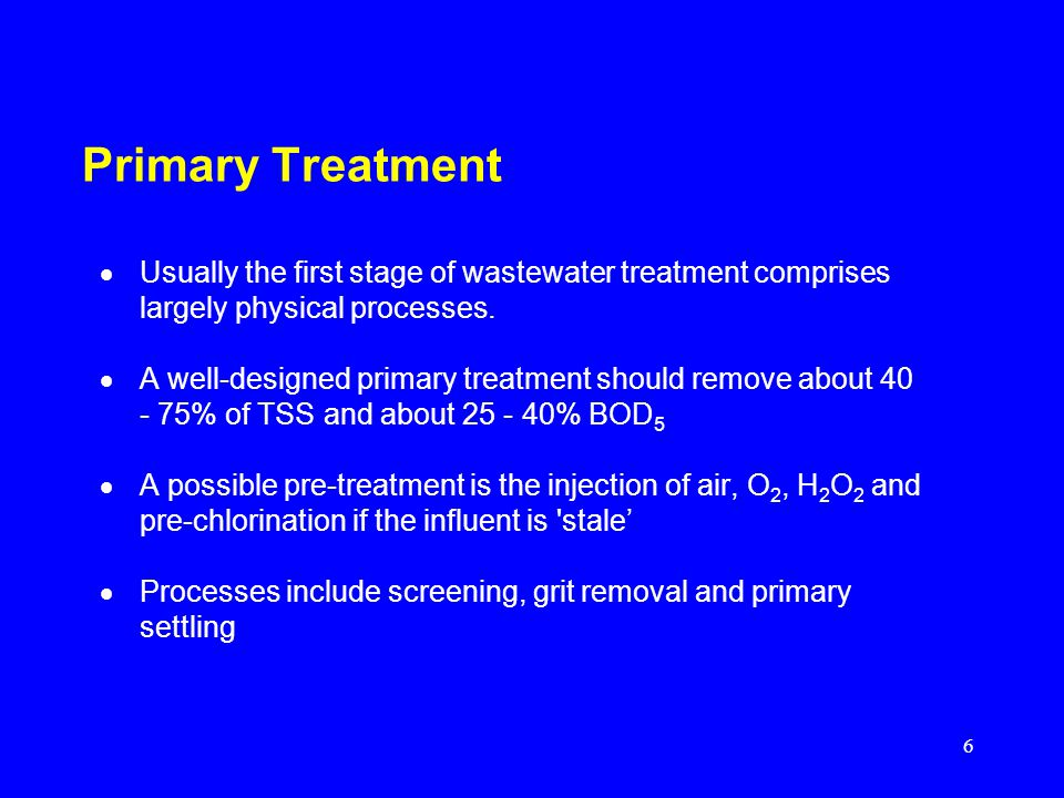 Primary Treatment Usually the first stage of wastewater treatment comprises largely physical processes.