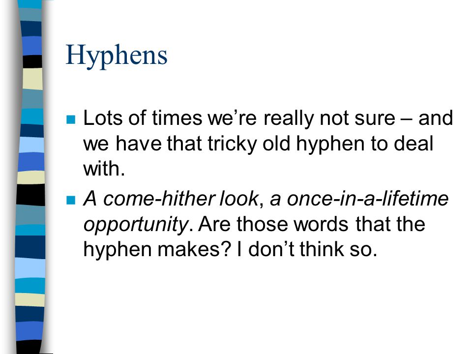 Hyphens Lots of times we're really not sure – and we have that tricky old hyphen to deal with.