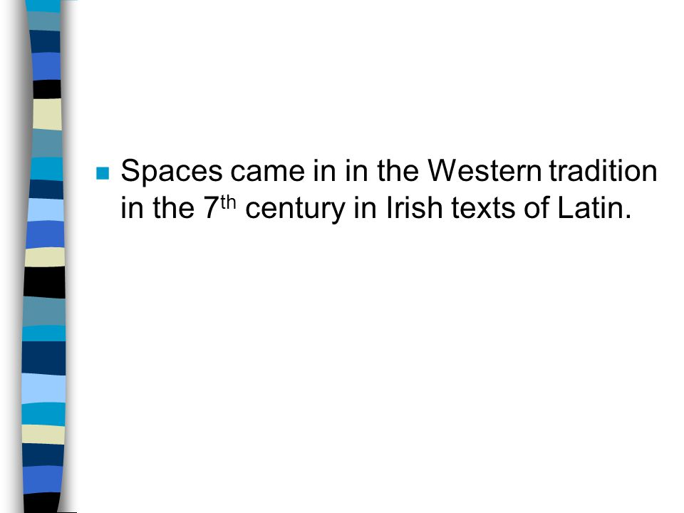 Spaces came in in the Western tradition in the 7th century in Irish texts of Latin.
