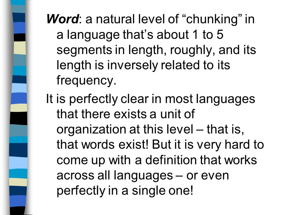 Word: a natural level of chunking in a language that's about 1 to 5 segments in length, roughly, and its length is inversely related to its frequency.