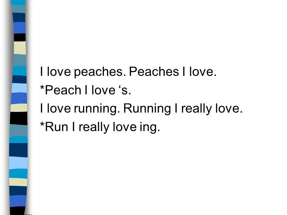 I love peaches. Peaches I love.
