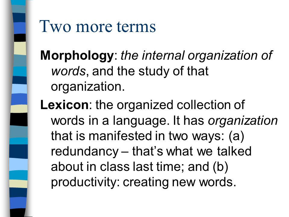 Two more terms Morphology: the internal organization of words, and the study of that organization.