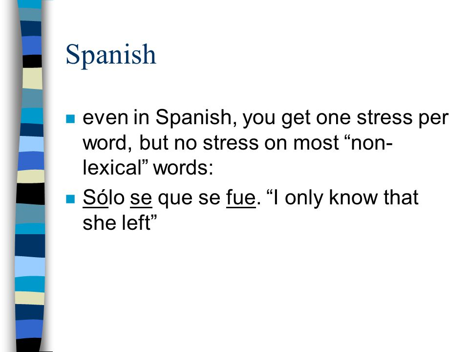 Spanish even in Spanish, you get one stress per word, but no stress on most non-lexical words: Sólo se que se fue.