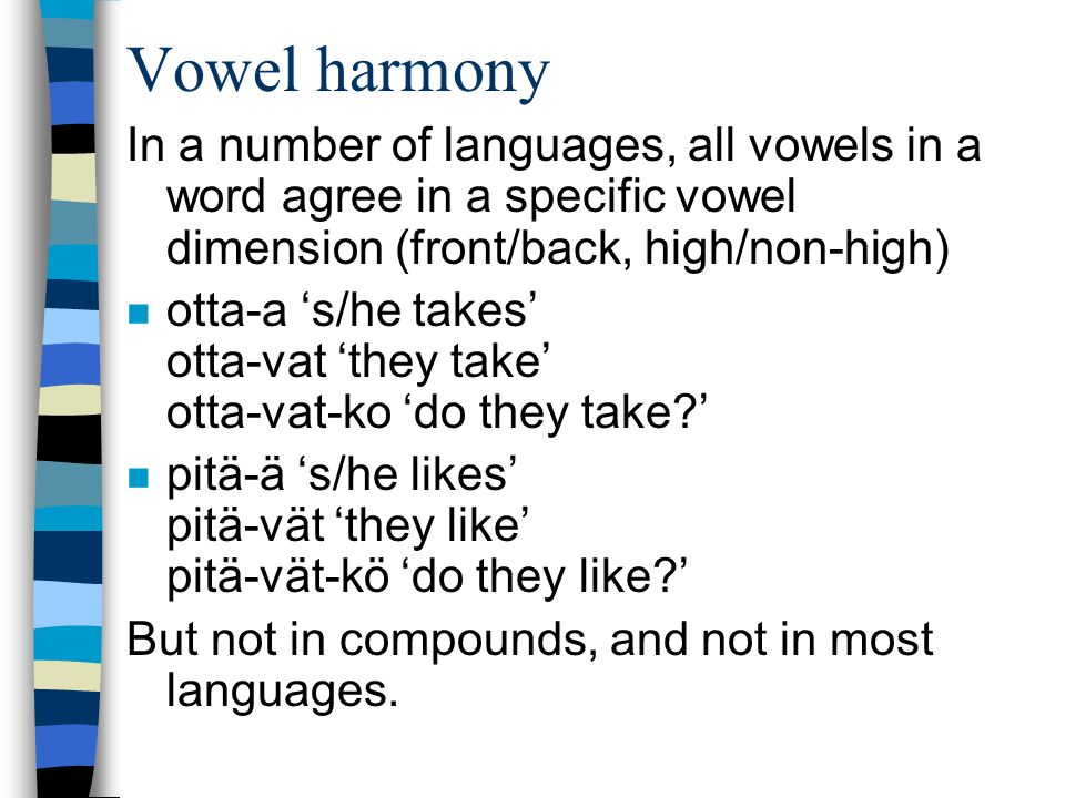 Vowel harmony In a number of languages, all vowels in a word agree in a specific vowel dimension (front/back, high/non-high)