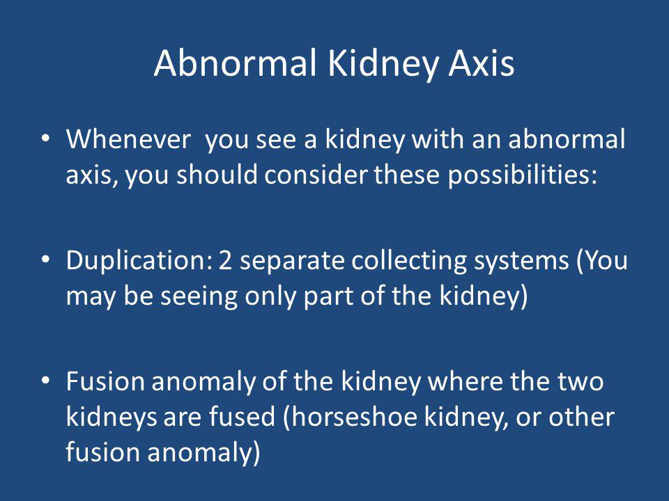 Abnormal Kidney Axis Whenever you see a kidney with an abnormal axis, you should consider these possibilities: