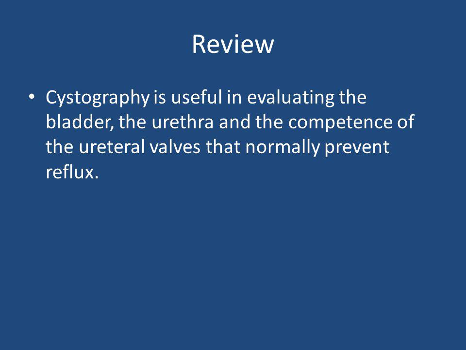 Review Cystography is useful in evaluating the bladder, the urethra and the competence of the ureteral valves that normally prevent reflux.