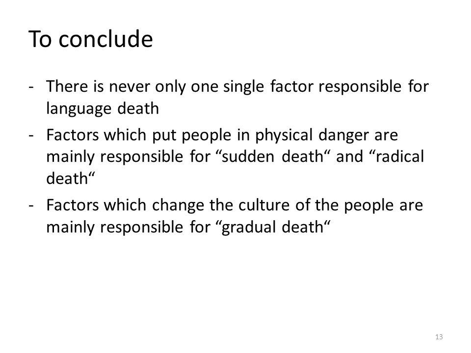 To conclude There is never only one single factor responsible for language death.