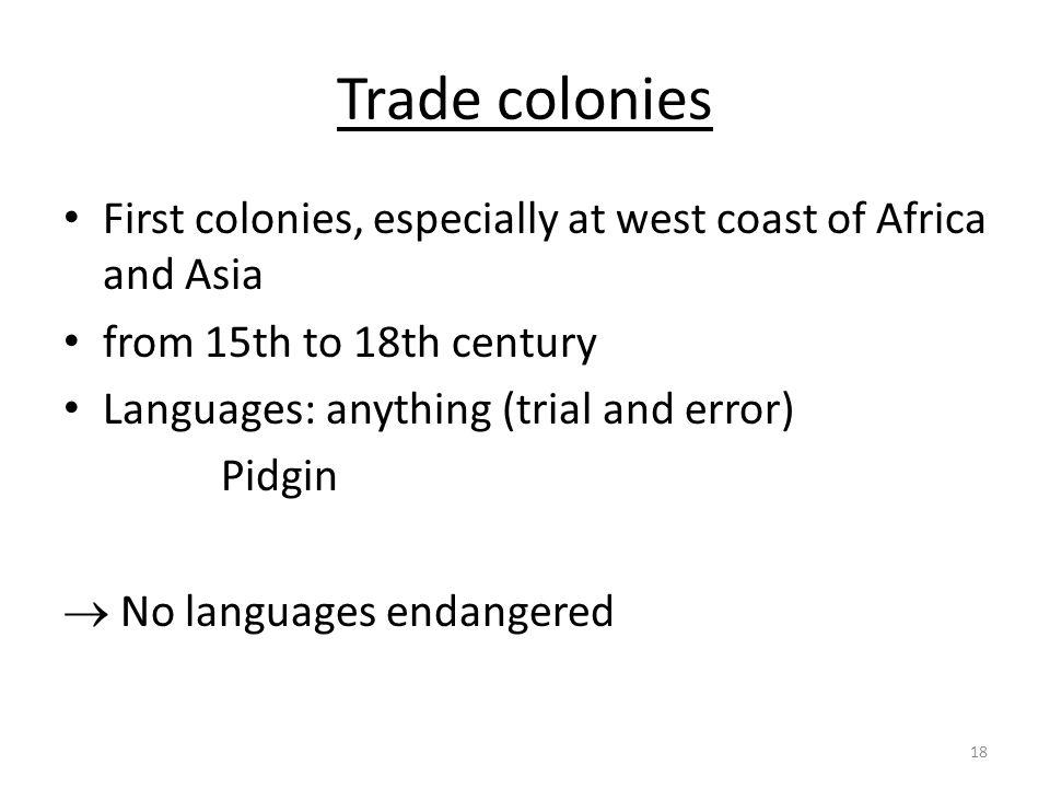 Trade colonies First colonies, especially at west coast of Africa and Asia. from 15th to 18th century.