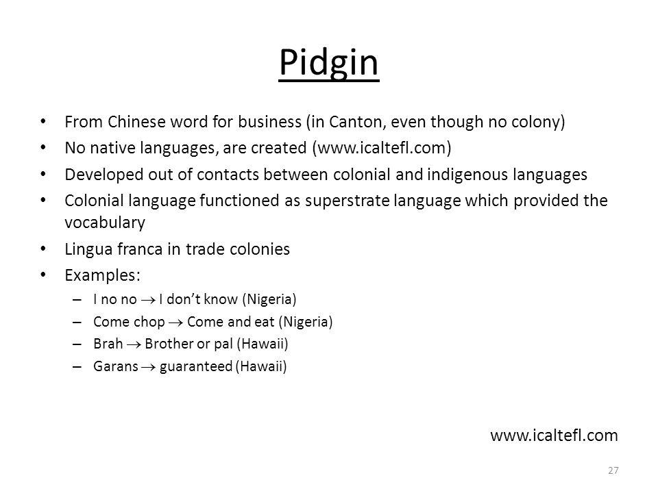 Pidgin From Chinese word for business (in Canton, even though no colony) No native languages, are created (www.icaltefl.com)