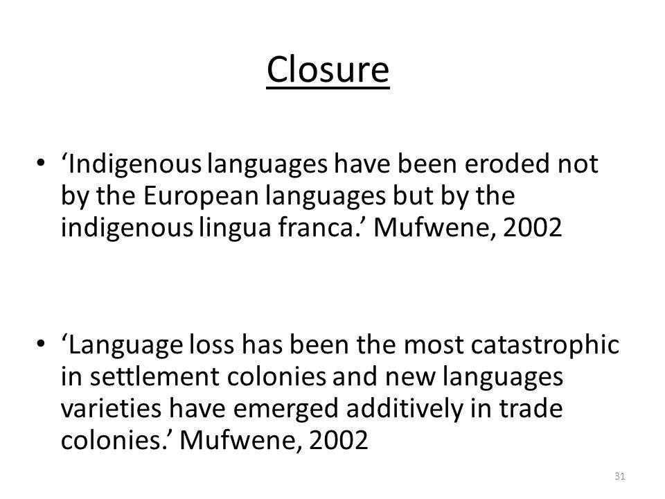 Closure 'Indigenous languages have been eroded not by the European languages but by the indigenous lingua franca.' Mufwene, 2002.
