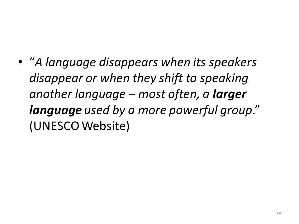 A language disappears when its speakers disappear or when they shift to speaking another language – most often, a larger language used by a more powerful group. (UNESCO Website)