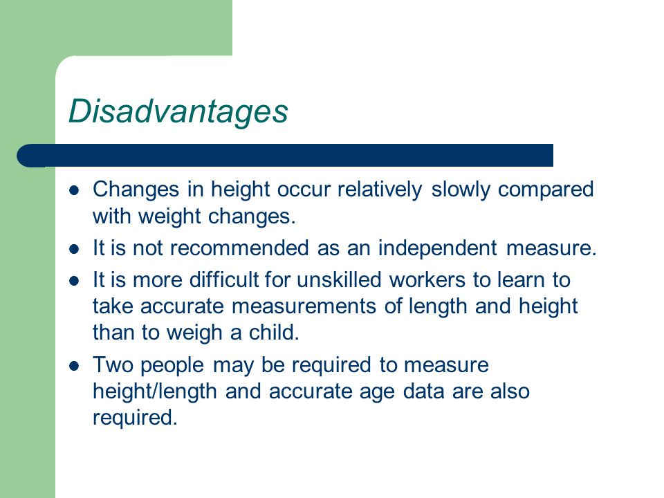 Disadvantages Changes in height occur relatively slowly compared with weight changes. It is not recommended as an independent measure.