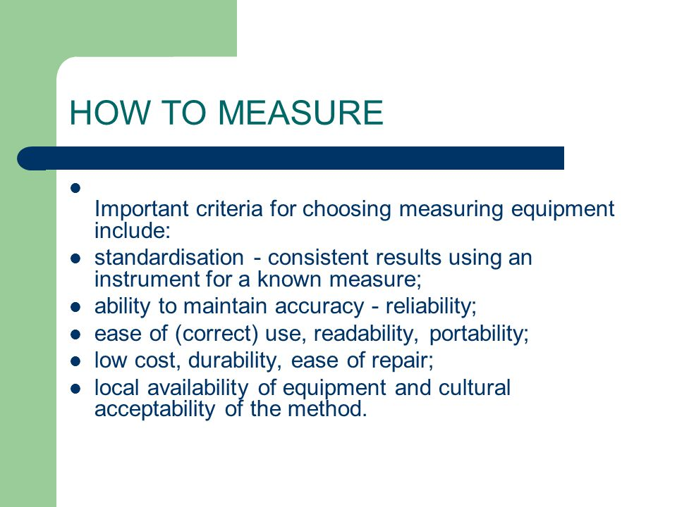HOW TO MEASURE Important criteria for choosing measuring equipment include: