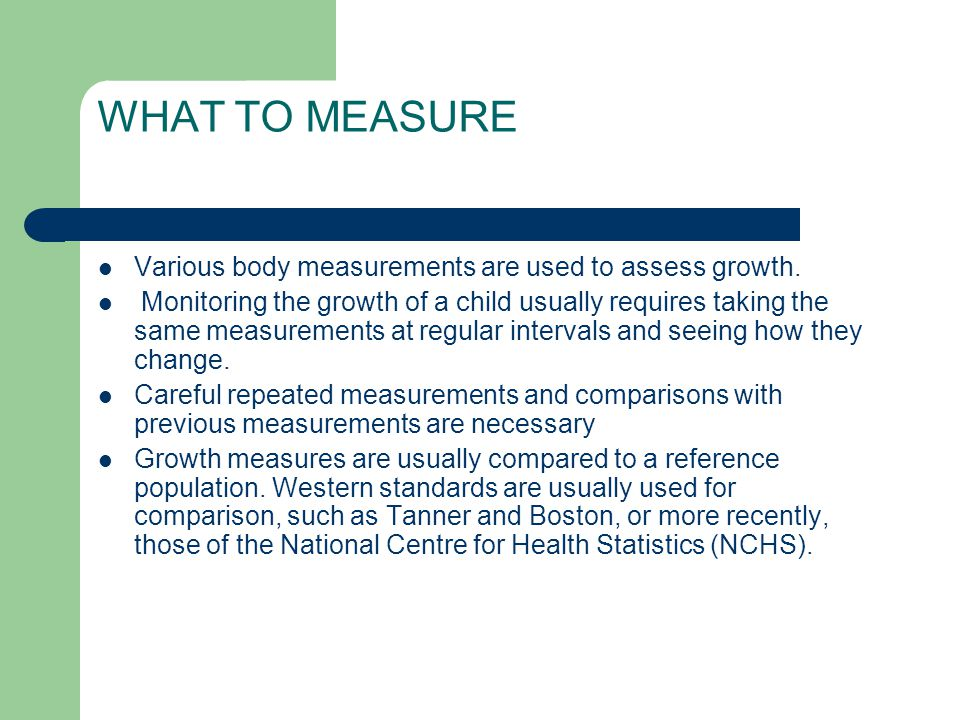 WHAT TO MEASURE Various body measurements are used to assess growth.