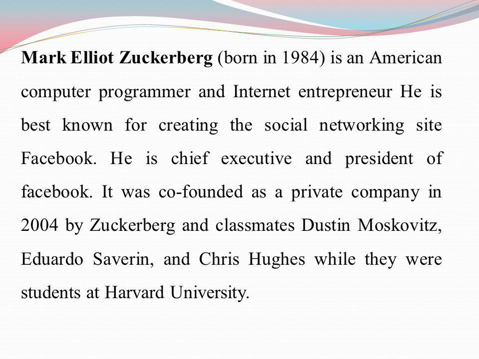 Mark Elliot Zuckerberg (born in 1984) is an American computer programmer and Internet entrepreneur He is best known for creating the social networking site Facebook.
