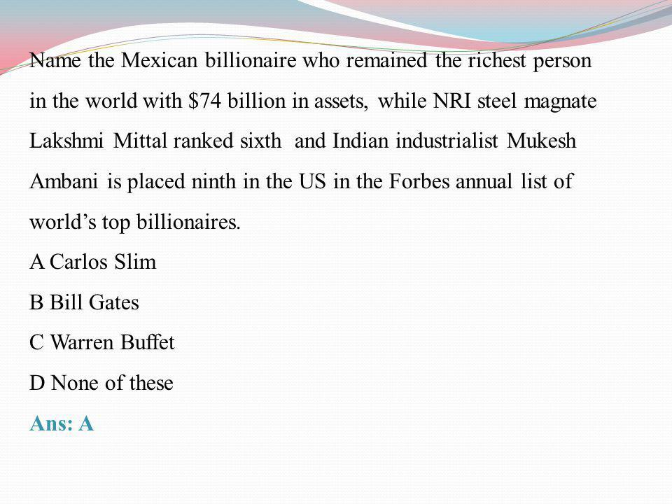 Name the Mexican billionaire who remained the richest person in the world with $74 billion in assets, while NRI steel magnate Lakshmi Mittal ranked sixth and Indian industrialist Mukesh Ambani is placed ninth in the US in the Forbes annual list of world's top billionaires.
