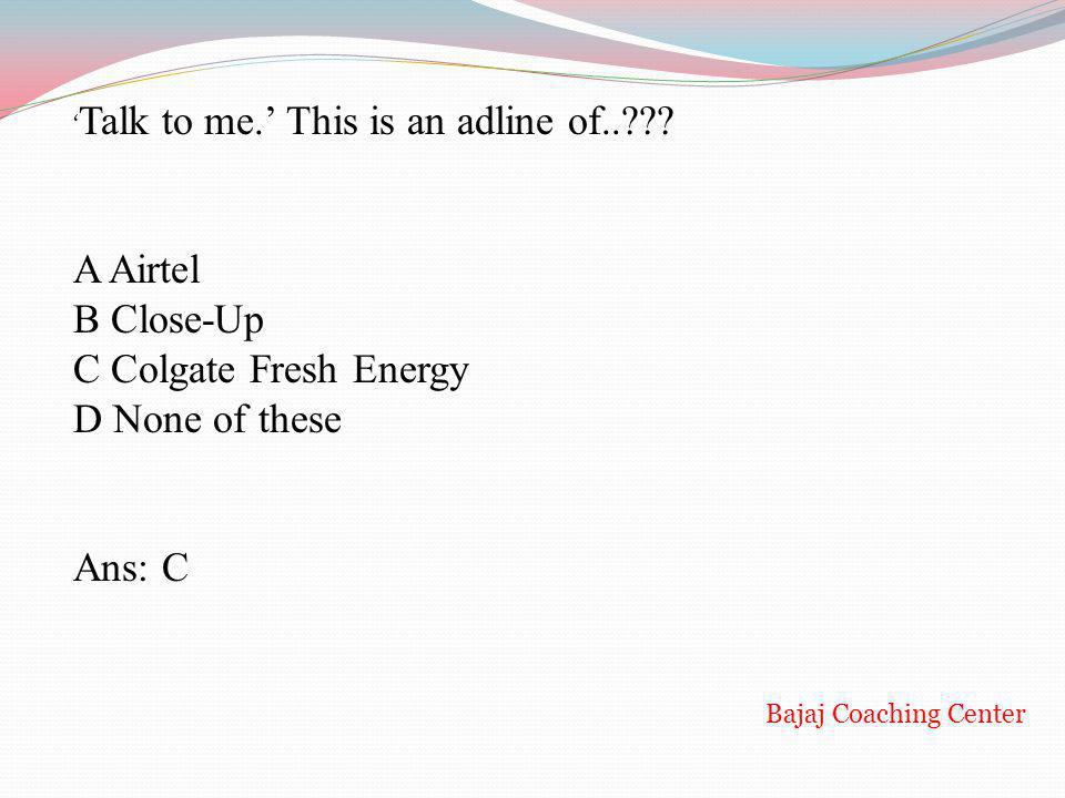 A Airtel B Close-Up C Colgate Fresh Energy D None of these Ans: C