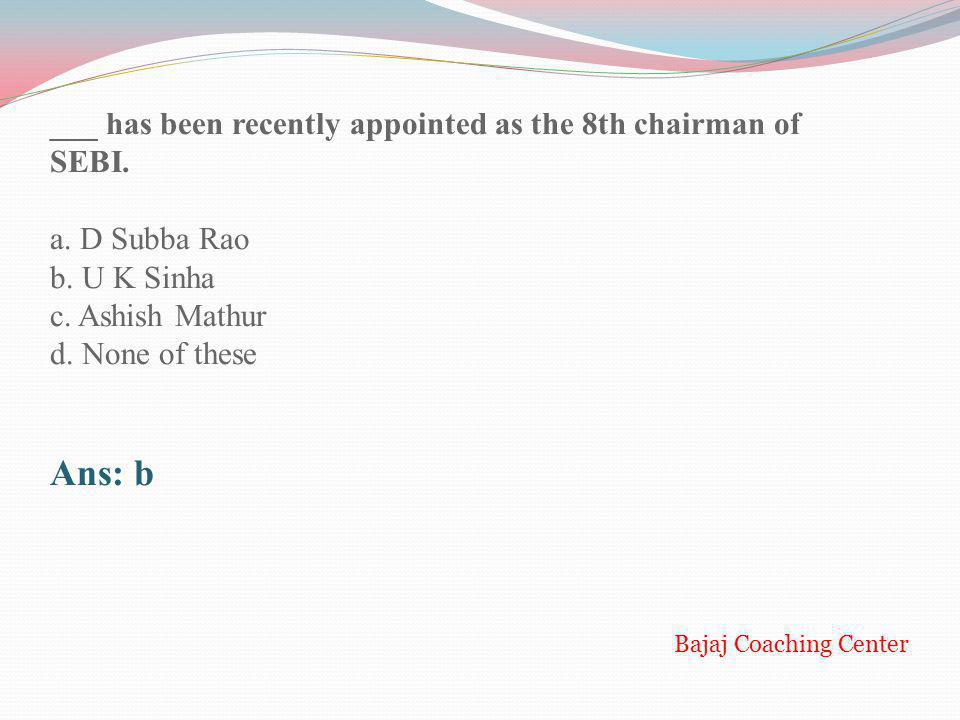 Ans: b ___ has been recently appointed as the 8th chairman of SEBI.