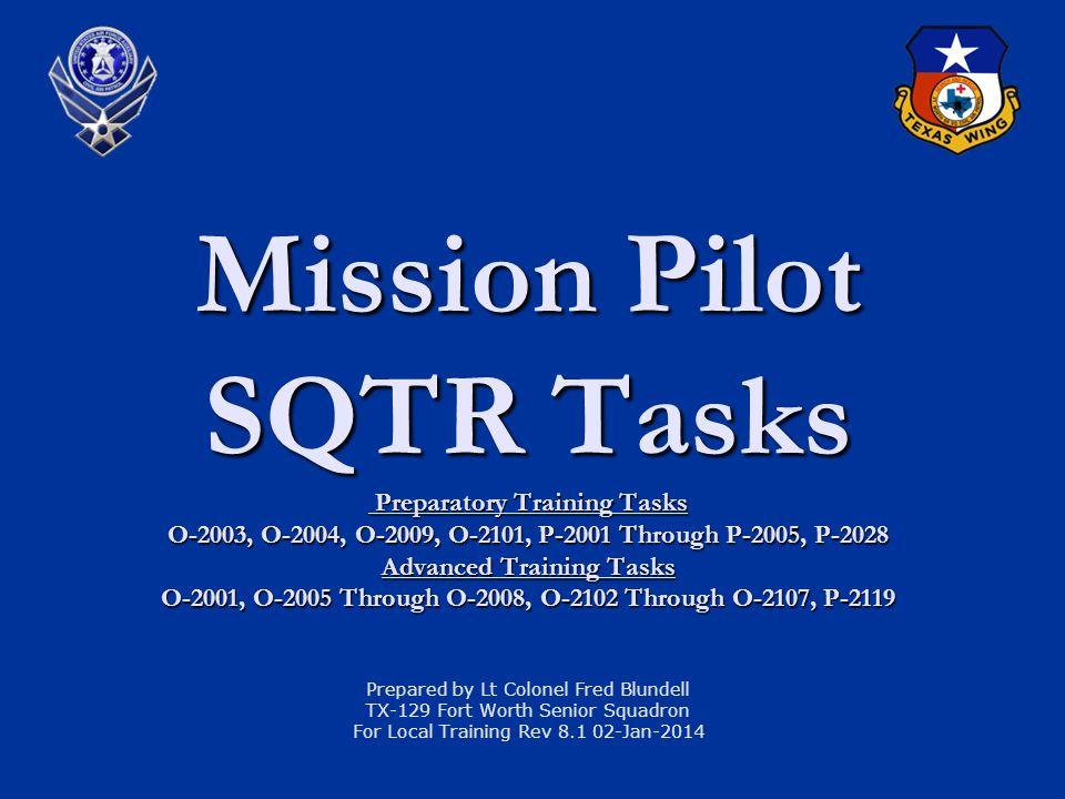 Mission Pilot SQTR Tasks Preparatory Training Tasks O-2003, O-2004, O-2009, O-2101, P-2001 Through P-2005, P-2028 Advanced Training Tasks O-2001, O-2005 Through O-2008, O-2102 Through O-2107, P-2119 Prepared by Lt Colonel Fred Blundell TX-129 Fort Worth Senior Squadron For Local Training Rev 8.1 02-Jan-2014