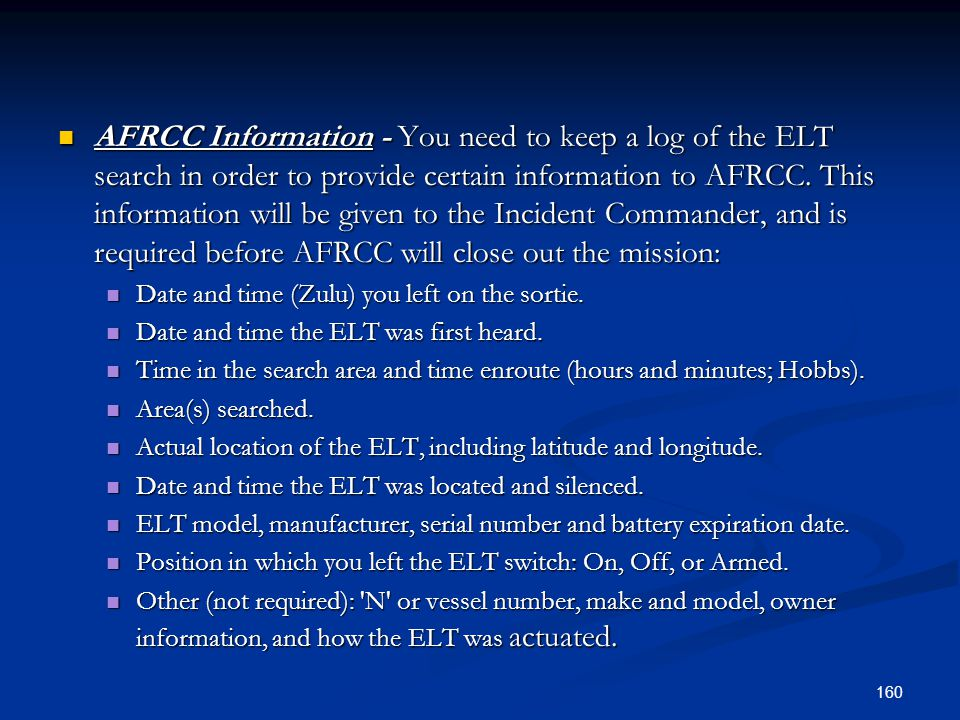 AFRCC Information - You need to keep a log of the ELT search in order to provide certain information to AFRCC. This information will be given to the Incident Commander, and is required before AFRCC will close out the mission:
