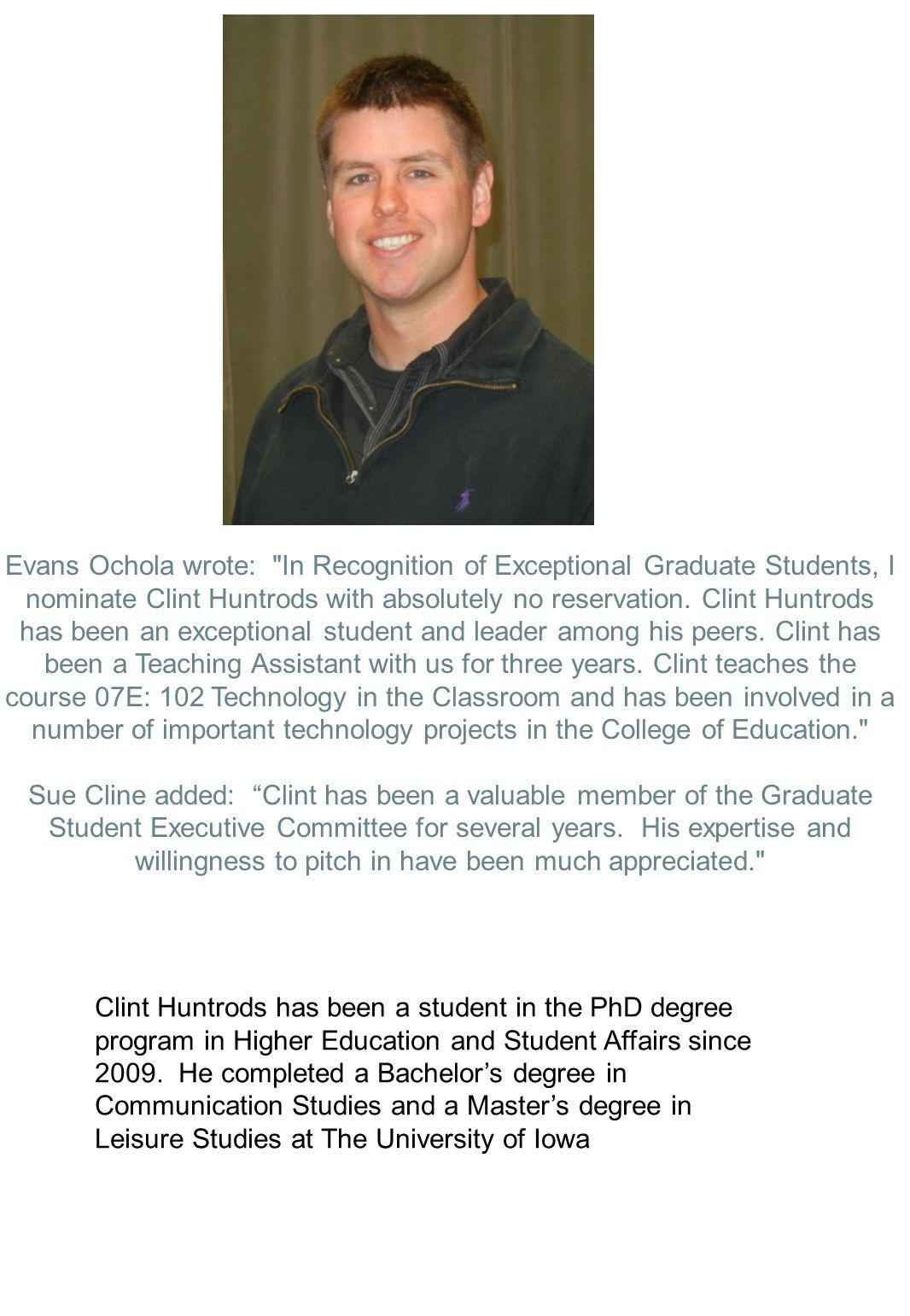 Evans Ochola wrote: In Recognition of Exceptional Graduate Students, I nominate Clint Huntrods with absolutely no reservation. Clint Huntrods has been an exceptional student and leader among his peers. Clint has been a Teaching Assistant with us for three years. Clint teaches the course 07E: 102 Technology in the Classroom and has been involved in a number of important technology projects in the College of Education.