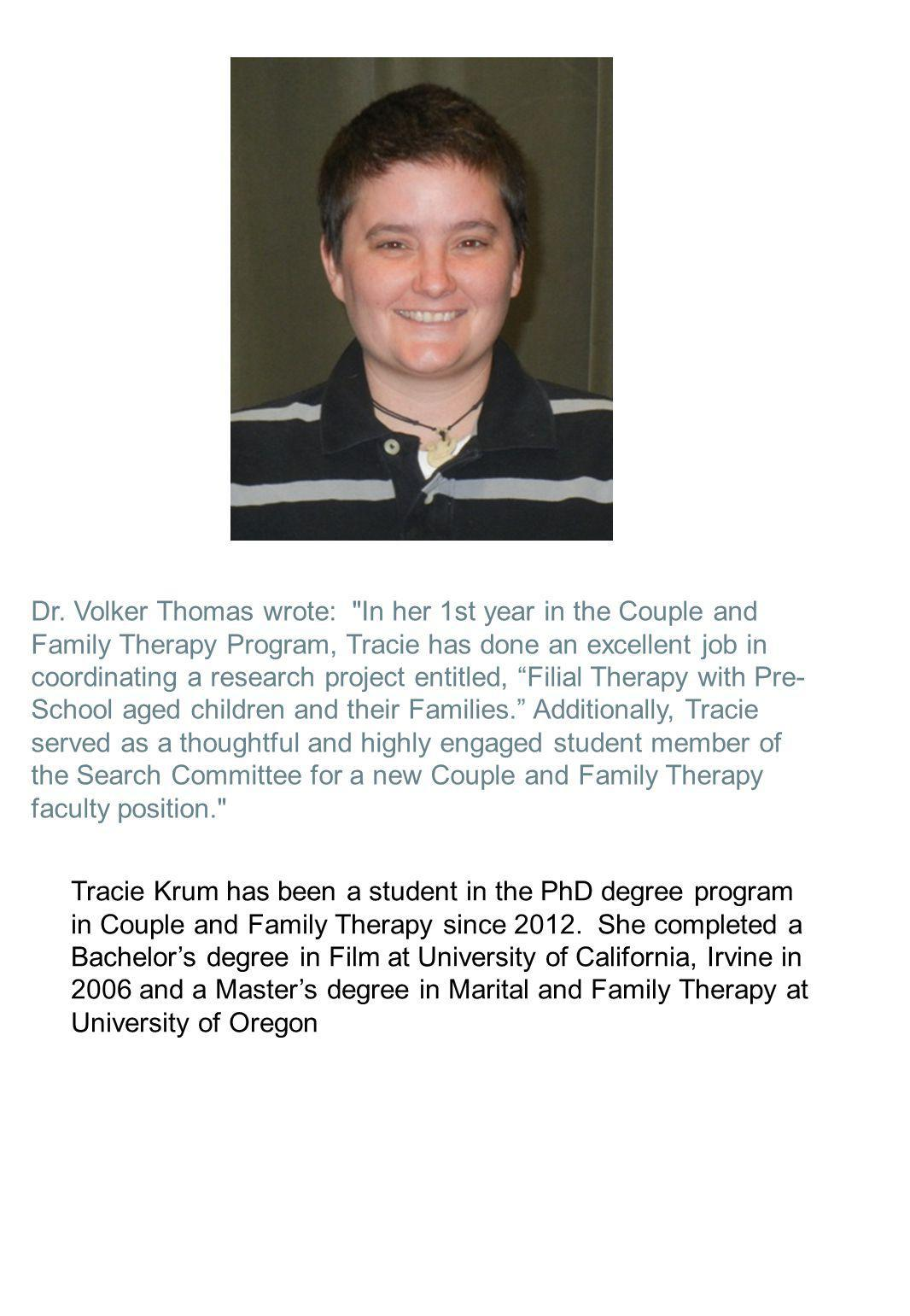 Dr. Volker Thomas wrote: In her 1st year in the Couple and Family Therapy Program, Tracie has done an excellent job in coordinating a research project entitled, Filial Therapy with Pre-School aged children and their Families. Additionally, Tracie served as a thoughtful and highly engaged student member of the Search Committee for a new Couple and Family Therapy faculty position.