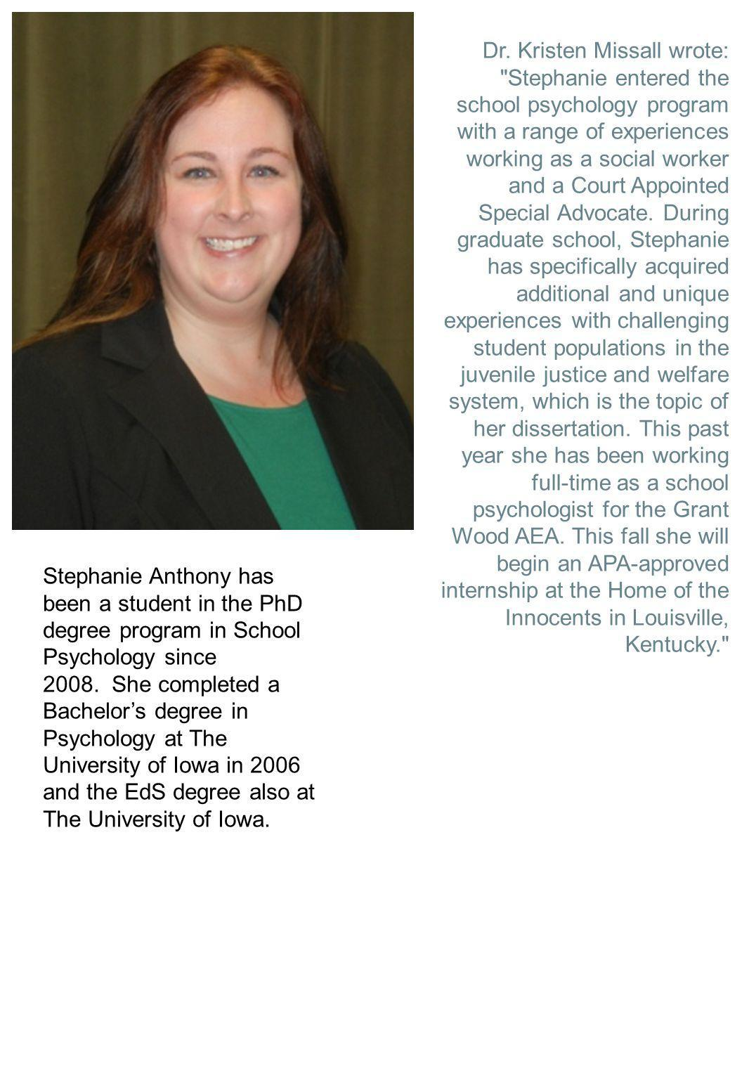 Dr. Kristen Missall wrote: Stephanie entered the school psychology program with a range of experiences working as a social worker and a Court Appointed Special Advocate. During graduate school, Stephanie has specifically acquired additional and unique experiences with challenging student populations in the juvenile justice and welfare system, which is the topic of her dissertation. This past year she has been working full-time as a school psychologist for the Grant Wood AEA. This fall she will begin an APA-approved internship at the Home of the Innocents in Louisville, Kentucky.