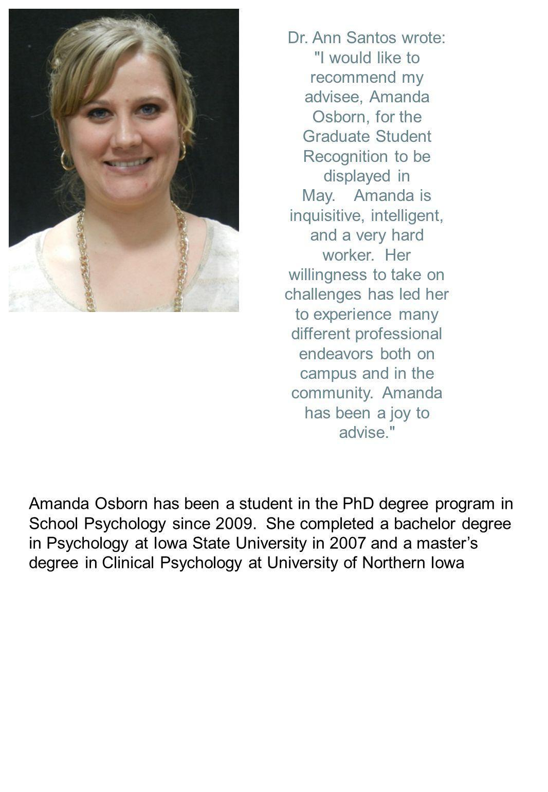 Dr. Ann Santos wrote: I would like to recommend my advisee, Amanda Osborn, for the Graduate Student Recognition to be displayed in May. Amanda is inquisitive, intelligent, and a very hard worker. Her willingness to take on challenges has led her to experience many different professional endeavors both on campus and in the community. Amanda has been a joy to advise.