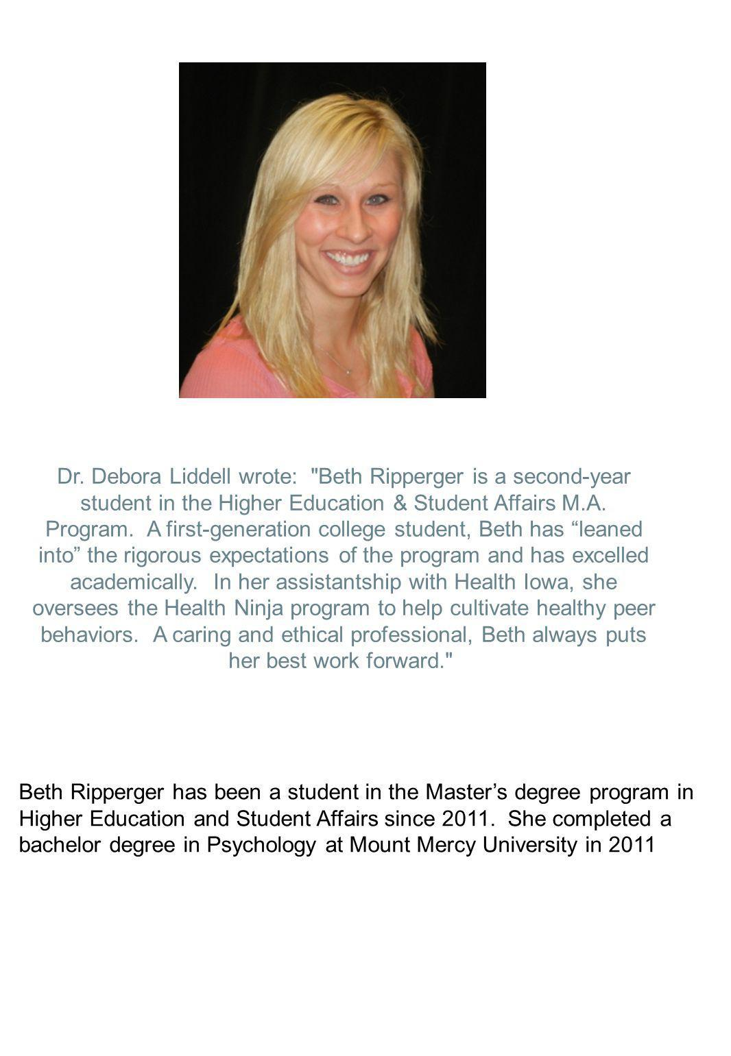 Dr. Debora Liddell wrote: Beth Ripperger is a second-year student in the Higher Education & Student Affairs M.A. Program. A first-generation college student, Beth has leaned into the rigorous expectations of the program and has excelled academically. In her assistantship with Health Iowa, she oversees the Health Ninja program to help cultivate healthy peer behaviors. A caring and ethical professional, Beth always puts her best work forward.