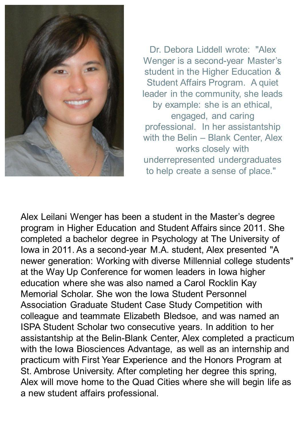 Dr. Debora Liddell wrote: Alex Wenger is a second-year Master's student in the Higher Education & Student Affairs Program. A quiet leader in the community, she leads by example: she is an ethical, engaged, and caring professional. In her assistantship with the Belin – Blank Center, Alex works closely with underrepresented undergraduates to help create a sense of place.