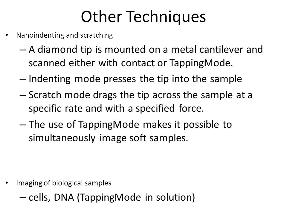 Other Techniques Nanoindenting and scratching. A diamond tip is mounted on a metal cantilever and scanned either with contact or TappingMode.