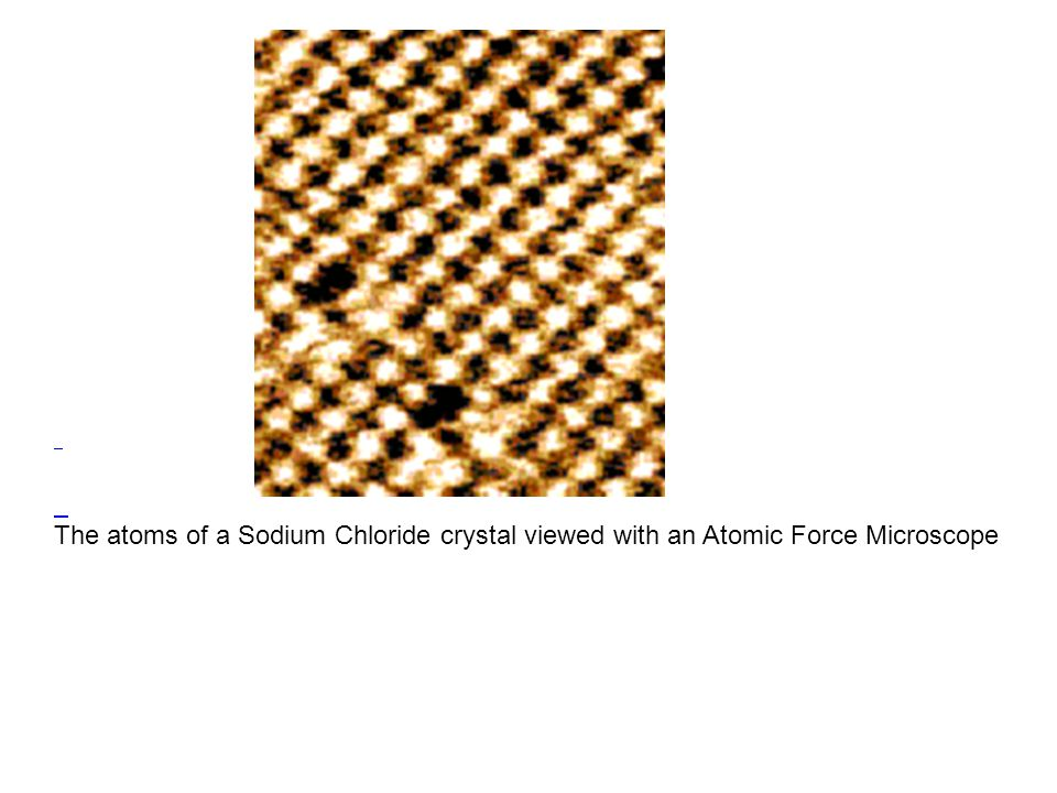 The atoms of a Sodium Chloride crystal viewed with an Atomic Force Microscope.