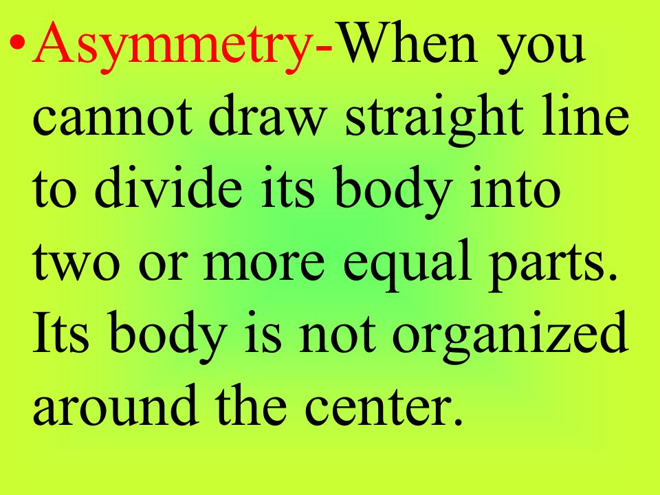 Asymmetry-When you cannot draw straight line to divide its body into two or more equal parts.