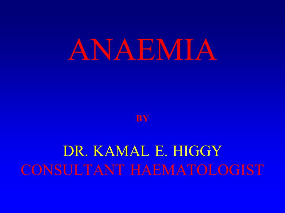 BY DR. KAMAL E. HIGGY CONSULTANT HAEMATOLOGIST